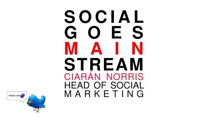 SOCIAL GOES MAIN<br />STREAM<br />CIARÁN NORRISHEAD OF SOCIAL MARKETING<br />