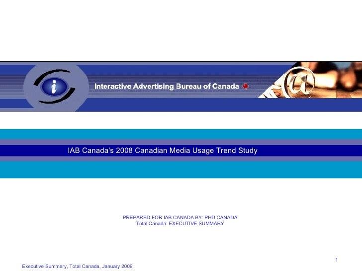 Executive Summary, Total Canada, January 2009 IAB Canada's 2008 Canadian Media Usage Trend Study PREPARED FOR IAB CANADA B...