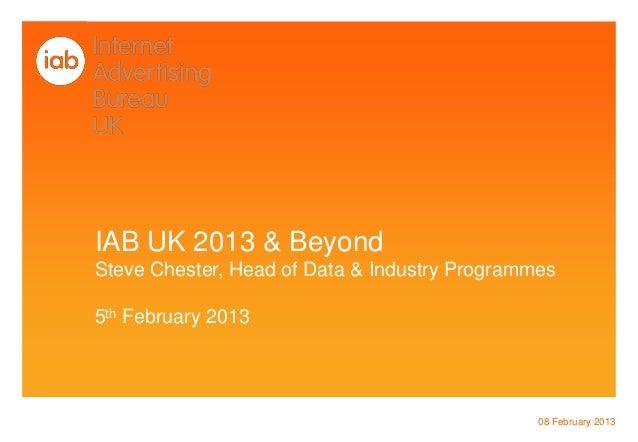 IAB UK 2013 & BeyondSteve Chester, Head of Data & Industry Programmes5th February 2013                                    ...
