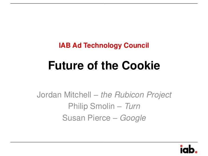IAB Ad Technology Council   Future of the CookieJordan Mitchell – the Rubicon Project        Philip Smolin – Turn      Sus...