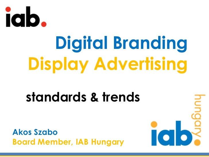 Digital Branding   Display Advertising   standards & trendsAkos SzaboBoard Member, IAB Hungary