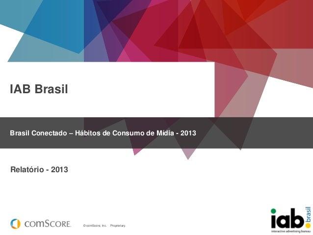 IAB Brasil  Brasil Conectado – Hábitos de Consumo de Mídia - 2013  Relatório - 2013  © comScore, Inc.  Proprietary.