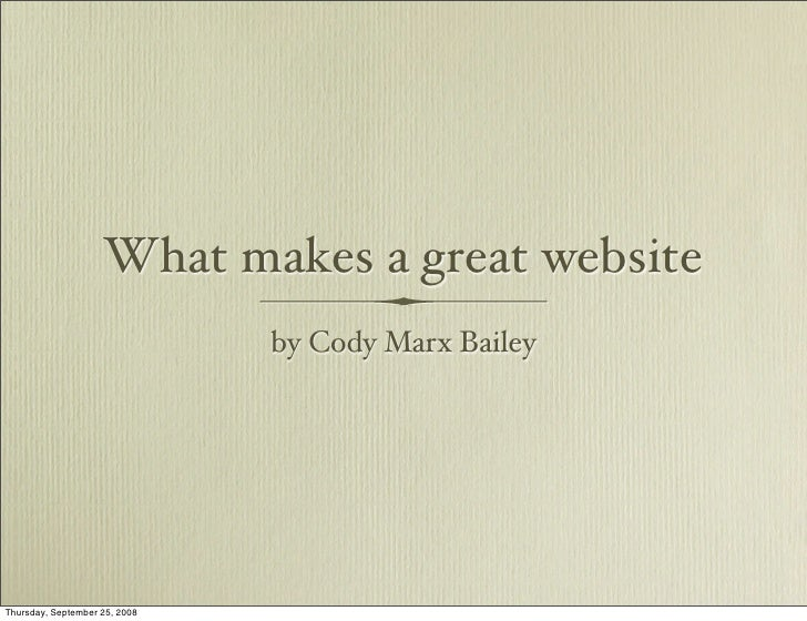 What makes a great website                                by Cody Marx Bailey     Thursday, September 25, 2008