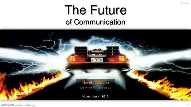 @jangles  The Future of Communication  Neville Hobson www.nevillehobson.eu November 4, 2013 IABC EMENA LEADERSHIP INSTITUT...