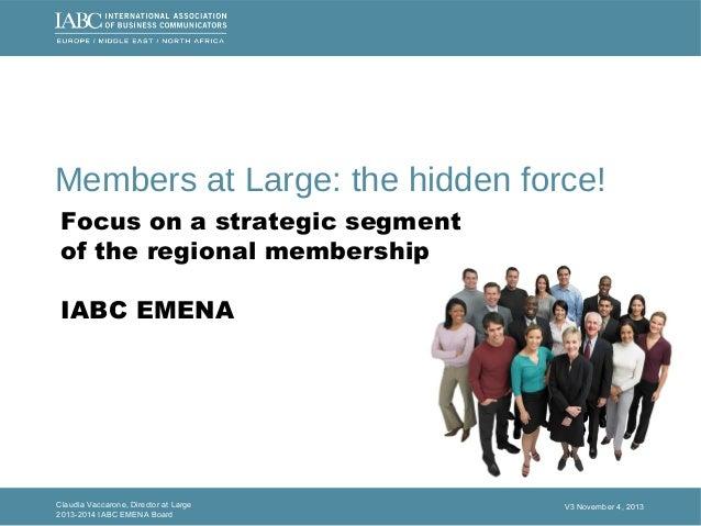 Claudia Vaccarone, Director at Large 2013-2014 IABC EMENA Board V3 November 4, 2013 Members at Large: the hidden force! Fo...