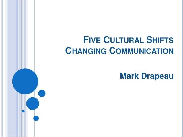 FIVE CULTURAL SHIFTS CHANGING COMMUNICATION Mark Drapeau