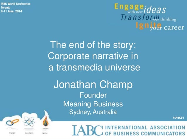 The end of the story: Corporate narrative in a transmedia universe Jonathan Champ Founder Meaning Business Sydney, Austral...