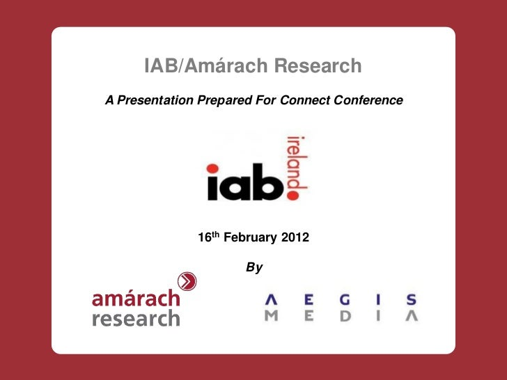 IAB/Amárach ResearchA Presentation Prepared For Connect Conference              16th February 2012                     By