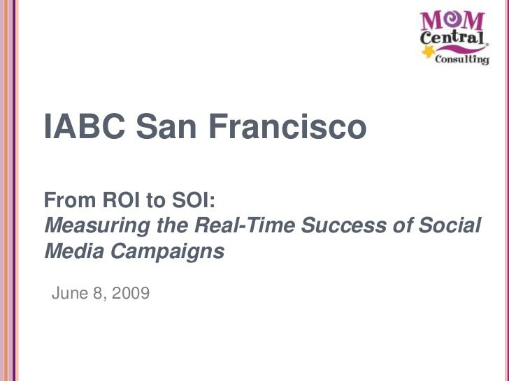 IABC San Francisco  From ROI to SOI: Measuring the Real-Time Success of Social Media Campaigns June 8, 2009