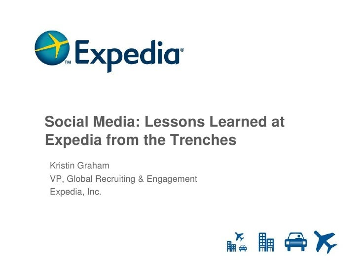 Social Media: Lessons Learned at Expedia from the Trenches Kristin Graham VP, Global Recruiting & Engagement Expedia, Inc....