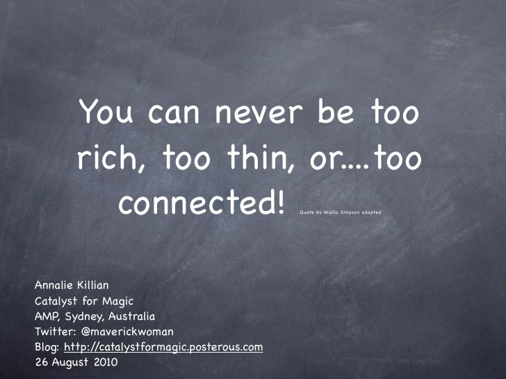 You can never be too        rich, too thin, or....too           connected!                          Quote by Wallis Simpso...