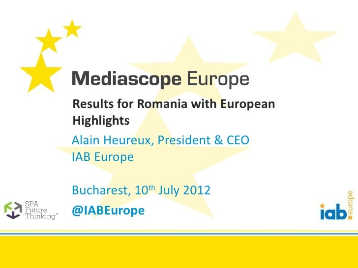 Results for Romania with EuropeanHighlightsAlain Heureux, President & CEOIAB EuropeBucharest, 10th July 2012@IABEurope