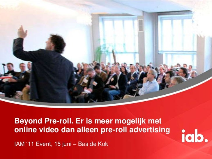 Beyond Pre-roll. Er is meer mogelijk met online video dan alleen pre-roll advertising<br />IAM '11 Event, 15 juni – Bas de...