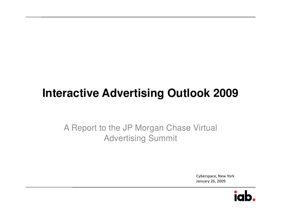 Interactive Advertising Outlook 2009     A Report to the JP Morgan Chase Virtual              Advertising Summit          ...