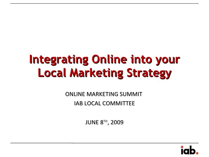 Integrating Online into your Local Marketing Strategy ONLINE MARKETING SUMMIT  IAB LOCAL COMMITTEE JUNE 8 TH , 2009