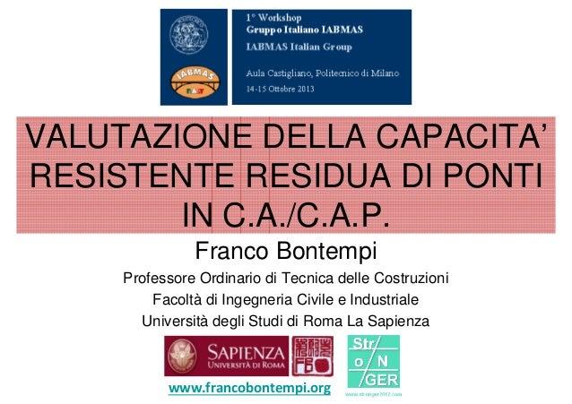 VALUTAZIONE DELLA CAPACITA' RESISTENTE RESIDUA DI PONTI IN C.A./C.A.P. Franco Bontempi Professore Ordinario di Tecnica del...