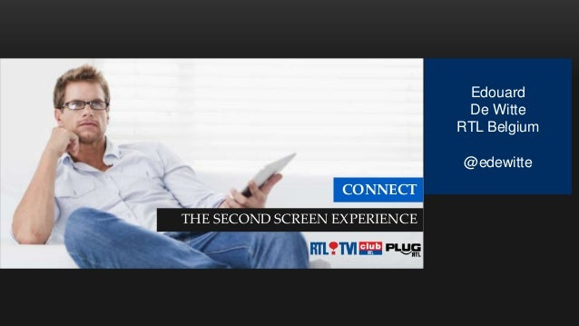 Edouard De Witte RTL Belgium @edewitte  CONNECT THE SECOND SCREEN EXPERIENCE