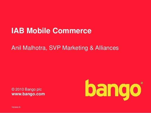Version 6 © 2010 Bango plc www.bango.com IAB Mobile Commerce Anil Malhotra, SVP Marketing & Alliances