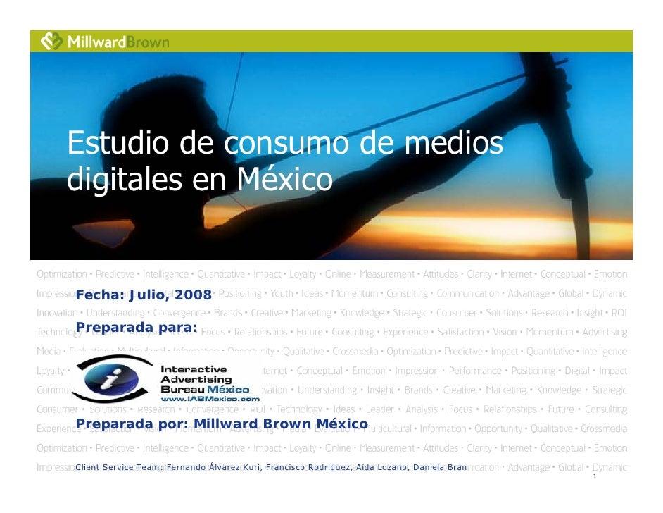 Estudio de consumo de medios digitales en México   Fecha: Julio, 2008  Preparada para:     Preparada por: Millward Brown M...