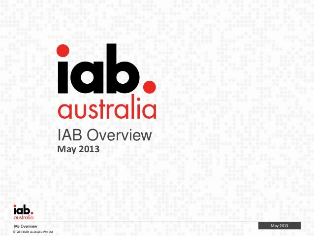 May 2013IAB Overview© 2013 IAB Australia Pty LtdIAB OverviewMay 2013