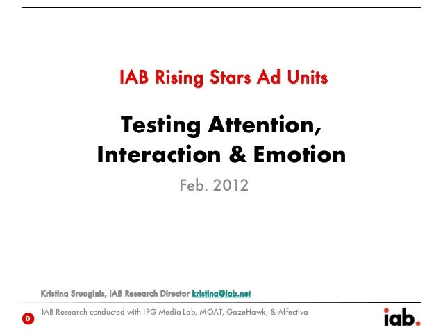 Testing Attention, Interaction & Emotion IAB Research conducted with IPG Media Lab, MOAT, GazeHawk, & Affectiva IAB Rising...
