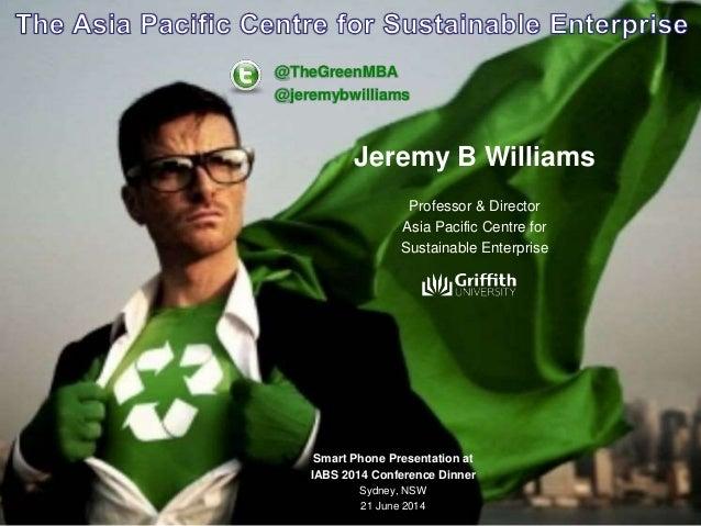 Jeremy B Williams Professor & Director Asia Pacific Centre for Sustainable Enterprise @TheGreenMBA @jeremybwilliams Smart ...