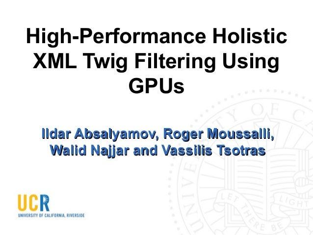 High-Performance Holistic XML Twig Filtering Using GPUs Ildar Absalyamov, Roger Moussalli, Walid Najjar and Vassilis Tsotr...