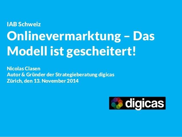 IAB Schweiz  Onlinevermarktung – Das Modell ist gescheitert!  Nicolas Clasen  Autor & Gründer der Strategieberatung digica...