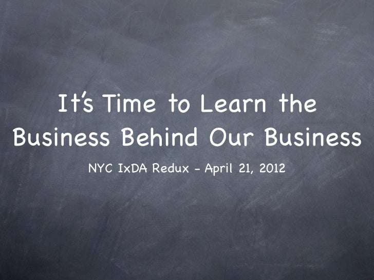 It's Time to Learn theBusiness Behind Our Business      NYC IxDA Redux - April 21, 2012