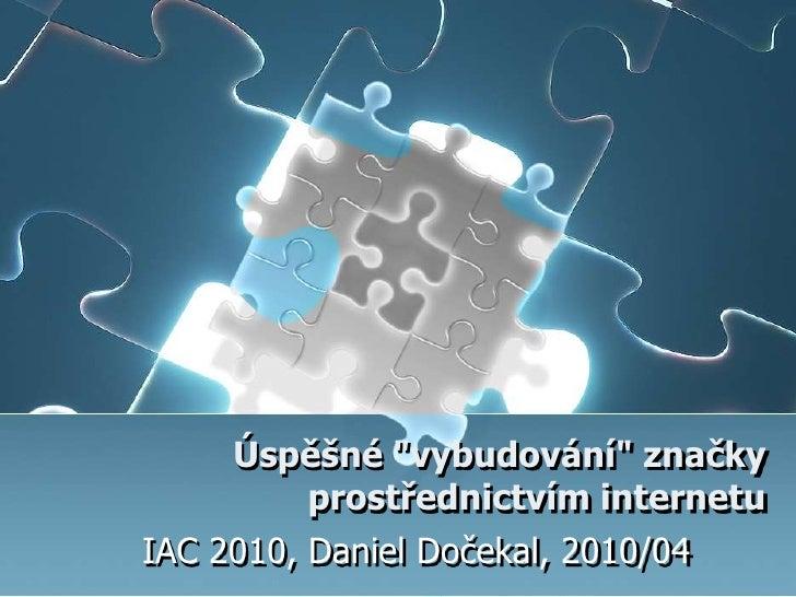 """Úspěšné """"vybudování"""" značky prostřednictvím internetu <br />IAC 2010, Daniel Dočekal, 2010/04<br />"""