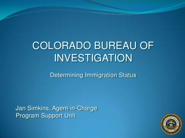 COLORADO BUREAU OF INVESTIGATION<br />Determining Immigration Status<br />Jan Simkins, Agent-in-ChargeProgram Support Unit...