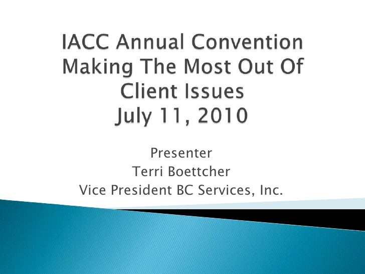 IACC Annual ConventionMaking The Most Out Of Client IssuesJuly 11, 2010<br />Presenter<br />Terri Boettcher<br />Vice Pres...