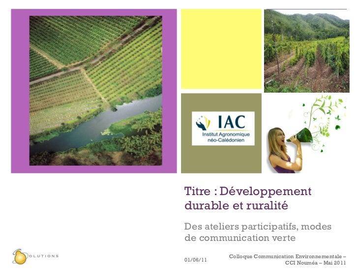 Titre : Développement durable et ruralité Des ateliers participatifs, modes de communication verte 01/06/11 Colloque Commu...