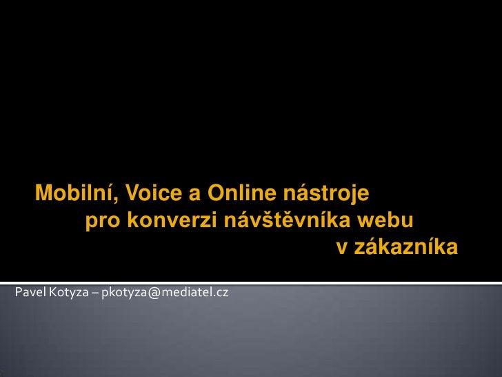 Mobilní, Voice a Online nástroje pro konverzi návštěvníka webu v zákazníka<br />Pavel Kotyza – pkotyza@mediatel.cz<...