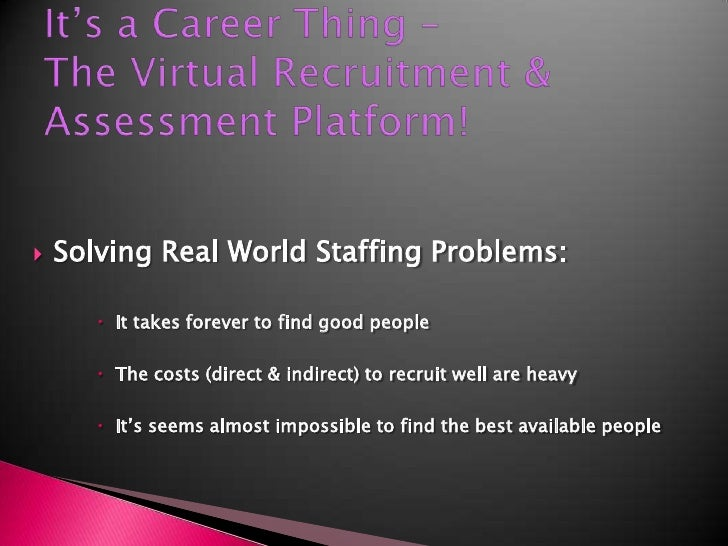 It's a Career Thing –The Virtual Recruitment & Assessment Platform!<br />Solving Real World Staffing Problems:<br />It tak...
