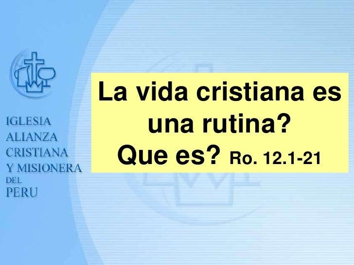 La vida cristiana es    una rutina? Que es? Ro. 12.1-21