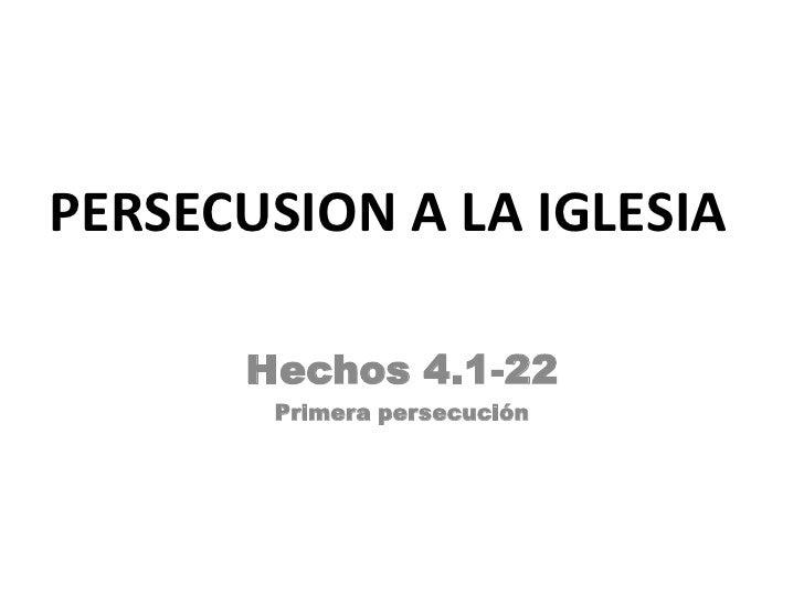 PERSECUSION A LA IGLESIA      Hechos 4.1-22       Primera persecución