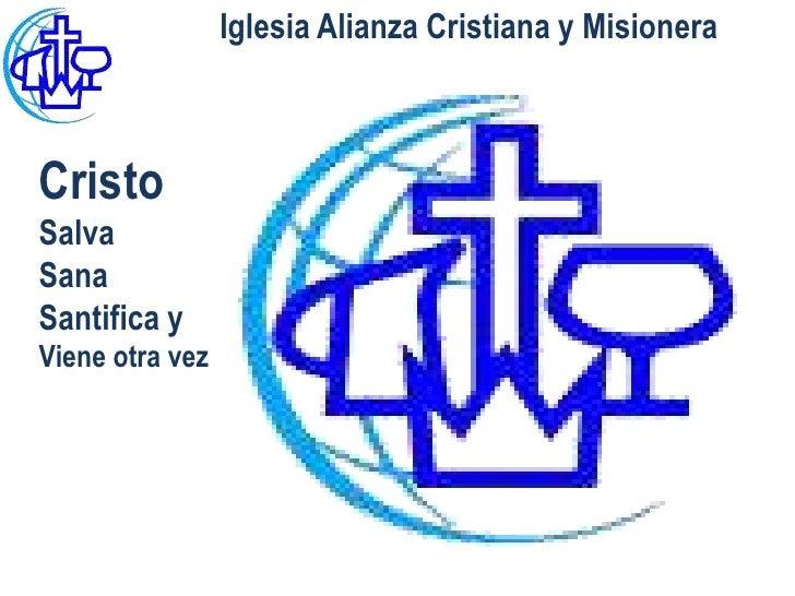 Iglesia Alianza Cristiana y MisioneraCristoSalvaSanaSantifica yViene otra vez