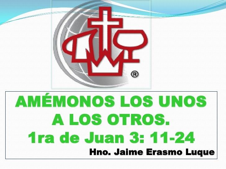 AMÉMONOS LOS UNOS    A LOS OTROS. 1ra de Juan 3: 11-24        Hno. Jaime Erasmo Luque