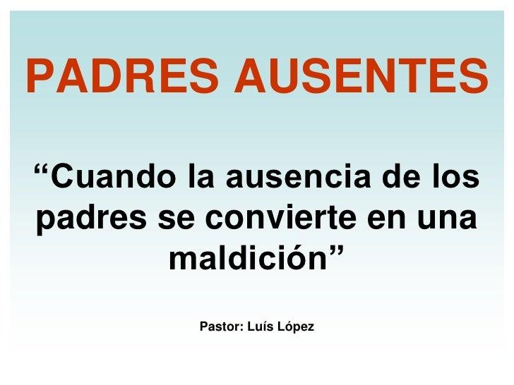 """PADRES AUSENTES""""Cuando la ausencia de lospadres se convierte en una        maldición""""         Pastor: Luís López"""