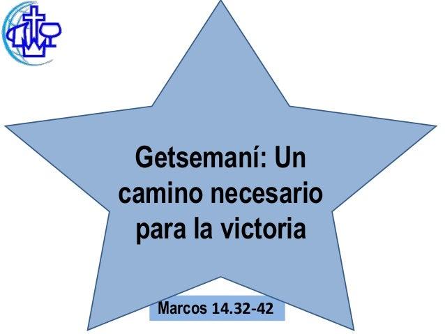Getsemaní: Uncamino necesario para la victoria   Marcos 14.32-42