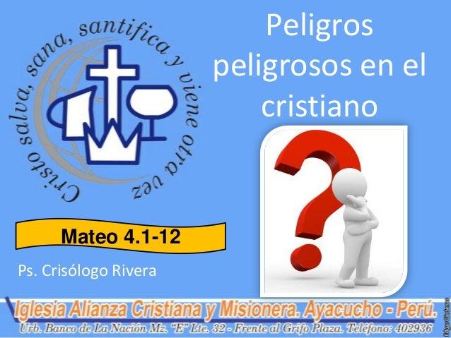 Peligros                       peligrosos en el                           cristiano      Mateo 4.1-12Ps. Crisólogo Rivera