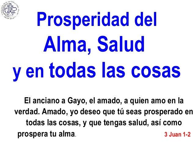 Prosperidad del Alma, Salud y en todas las cosas El anciano a Gayo, el amado, a quien amo en la verdad. Amado, yo deseo qu...