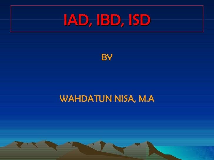 IAD, IBD, ISD <ul><li>BY </li></ul><ul><li>WAHDATUN NISA, M.A </li></ul>