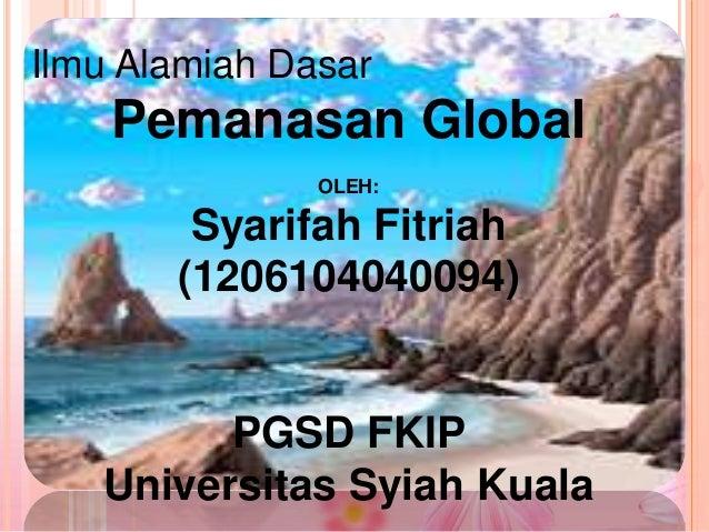 Ilmu Alamiah Dasar  Pemanasan Global OLEH:  Syarifah Fitriah (1206104040094)  PGSD FKIP Universitas Syiah Kuala
