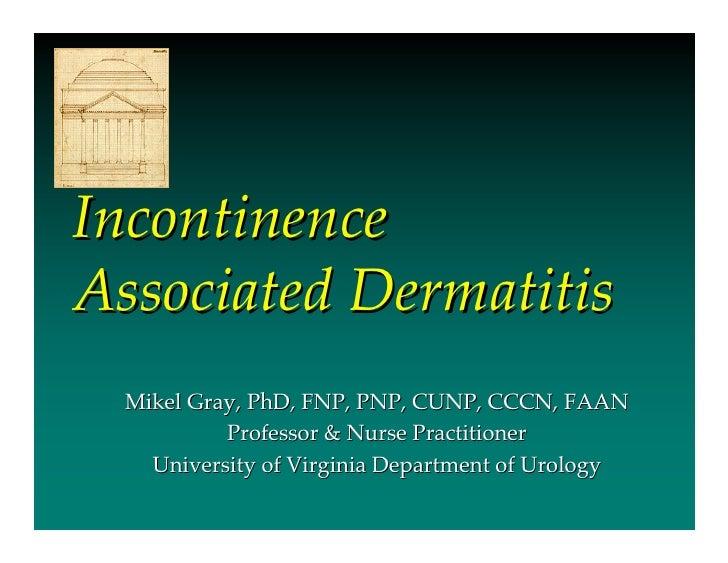 IncontinenceAssociated Dermatitis  Mikel Gray, PhD, FNP, PNP, CUNP, CCCN, FAAN           Professor & Nurse Practitioner   ...
