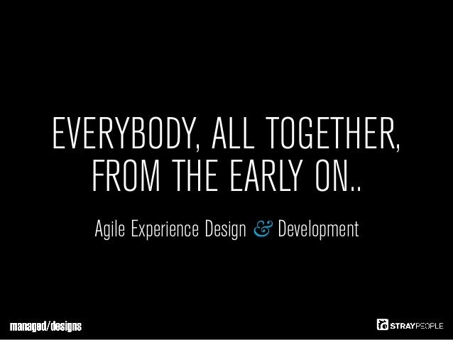 EVERYBODY, ALL TOGETHER,   FROM THE EARLY ON..  Agile Experience Design & Development