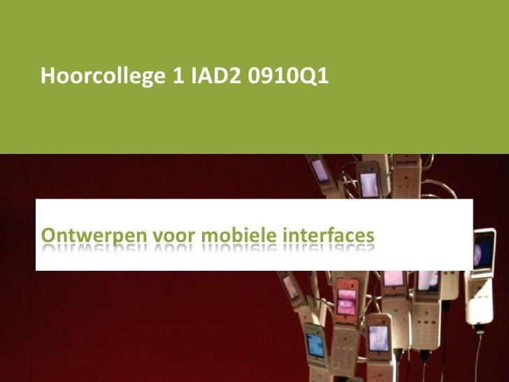 Hoorcollege 1 IAD2 0910Q1<br />Ontwerpenvoormobiele interfaces<br />