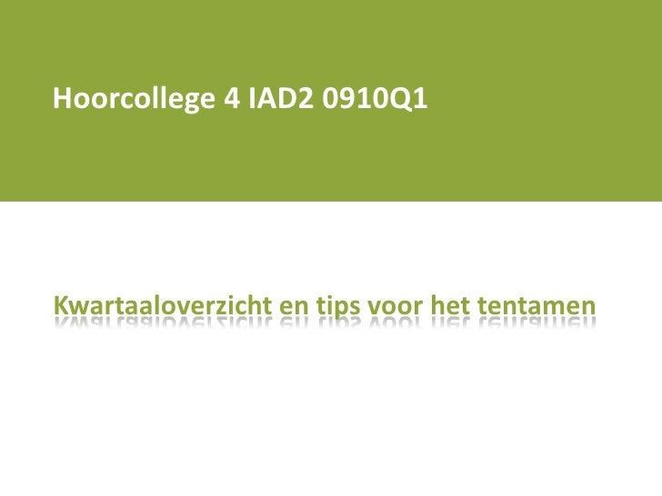 Hoorcollege 4 IAD2 0910Q1<br />Kwartaaloverzicht en tips voor het tentamen<br />
