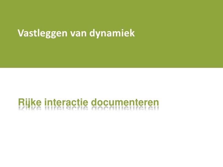 Vastleggen van dynamiek<br />Rijke interactie documenteren<br />